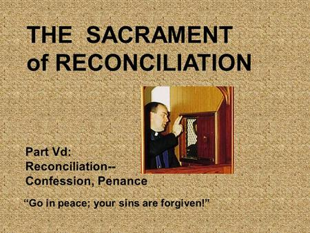 "THE SACRAMENT of RECONCILIATION ""Go in peace; your sins are forgiven!"" Part Vd: Reconciliation-- Confession, Penance."