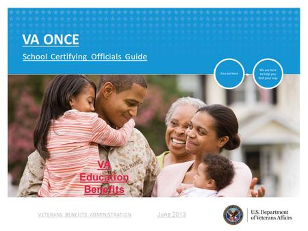 VETERANS BENEFITS ADMINISTRATION VA ONCE School Certifying Officials Guide June 2013 VAEducationBenefits.