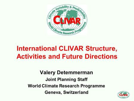 International CLIVAR Structure, Activities and Future Directions Valery Detemmerman Joint Planning Staff World Climate Research Programme Geneva, Switzerland.
