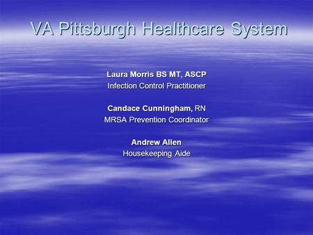 VA Pittsburgh Healthcare System VA Pittsburgh Healthcare System Laura Morris BS MT, ASCP Infection Control Practitioner Candace Cunningham, RN MRSA Prevention.