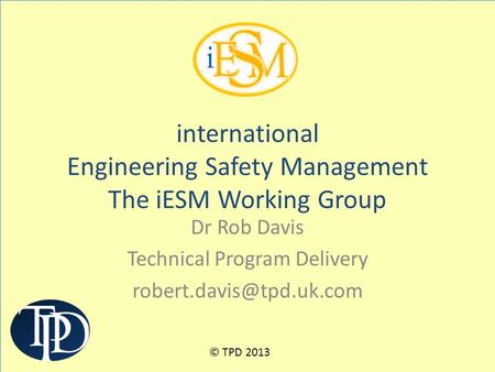 Dr Rob Davis Technical Program Delivery international Engineering Safety Management The iESM Working Group © TPD 2013.