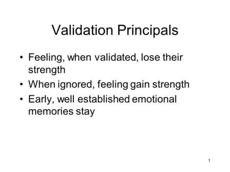 1 Validation Principals Feeling, when validated, lose their strength When ignored, feeling gain strength Early, well established emotional memories stay.
