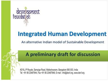 1 Integrated Human Development Integrated Human Development An alternative Indian model of Sustainable Development A preliminary draft for discussion.