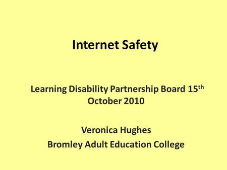 Internet Safety Learning Disability Partnership Board 15 th October 2010 Veronica Hughes Bromley Adult Education College.