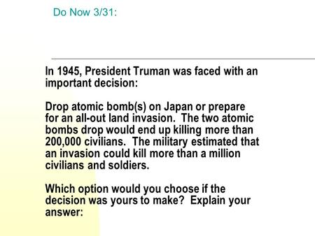 Do Now 3/31: In 1945, President Truman was faced with an important decision: Drop atomic bomb(s) on Japan or prepare for an all-out land invasion.