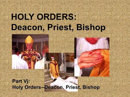 HOLY ORDERS: Deacon, Priest, Bishop Part Vj: Holy Orders--Deacon, Priest, Bishop.