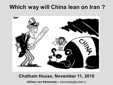 Which way will China lean on Iran ? Which way will China lean on Iran ? Chatham House, November 11, 2010 Willem van Kemenade –