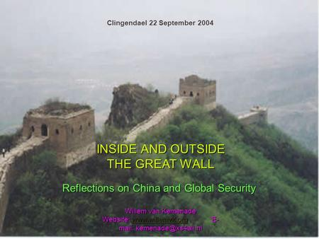 1 INSIDE AND OUTSIDE THE GREAT WALL Reflections on China and Global Security Willem van Kemenade Website:  E- mail: