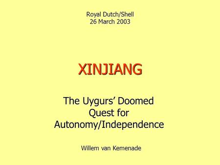 XINJIANG The Uygurs' Doomed Quest for Autonomy/Independence The Uygurs' Doomed Quest for Autonomy/Independence Royal Dutch/Shell 26 March 2003 Willem.