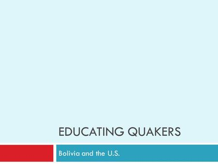 EDUCATING QUAKERS Bolivia and the U.S.. Does Education Help You Be a Better Quaker?  Have you learned anything in school this year that helps you be.