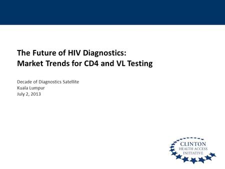 The Future of HIV Diagnostics: Market Trends for CD4 and VL Testing Decade of Diagnostics Satellite Kuala Lumpur July 2, 2013.