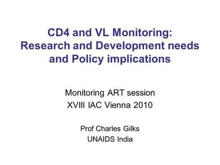 CD4 and VL Monitoring: Research and Development needs and Policy implications Monitoring ART session XVIII IAC Vienna 2010 Prof Charles Gilks UNAIDS India.