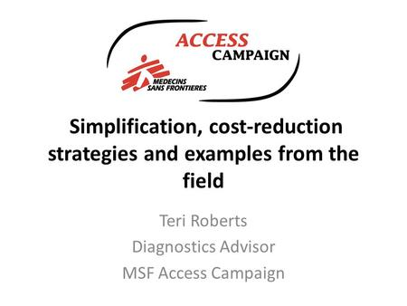 Simplification, cost-reduction strategies and examples from the field Teri Roberts Diagnostics Advisor MSF Access Campaign.