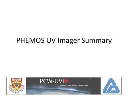 PHEMOS UV Imager Summary. Status on Tasks COM DEV and U of C signed a contract in December Provided feedback on science requirements Started to look at.
