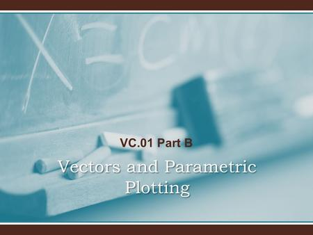 VC.01 Part B Vectors and Parametric Plotting. VC.01 Part B Make sure you read the Tutorials AND the Basics for this homework assignment.