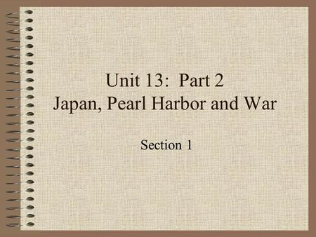 Unit 13: Part 2 Japan, Pearl Harbor and War Section 1.
