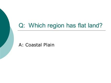 Q: Which region has flat land? A: Coastal Plain. Geography & Regions.