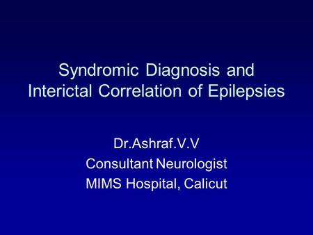 Syndromic Diagnosis and Interictal Correlation of Epilepsies Dr.Ashraf.V.V Consultant Neurologist MIMS Hospital, Calicut.