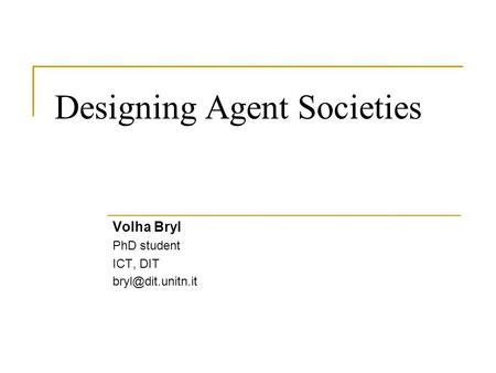 Designing Agent Societies Volha Bryl PhD student ICT, DIT