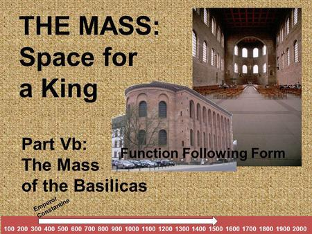 Part Vb: The Mass of the Basilicas THE MASS: Space for a King 100 200 300 400 500 600 700 800 900 1000 1100 1200 1300 1400 1500 1600 1700 1800 1900 2000.