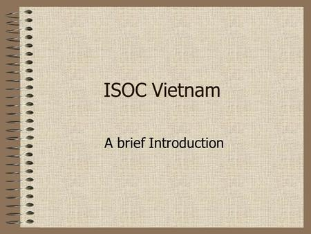 "ISOC Vietnam A brief Introduction. ""The Internet is for Everyone"" was founded in 1992 by the same people who invented the Internet is a non-profit, non-governmental,"