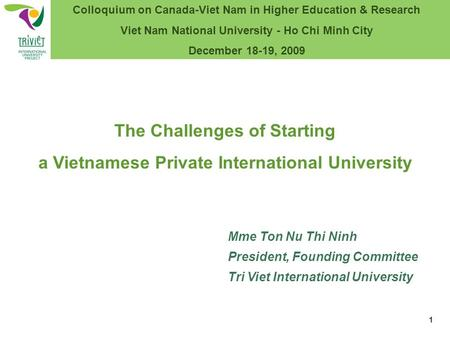 Mme Ton Nu Thi Ninh President, Founding Committee Tri Viet International University The Challenges of Starting a Vietnamese Private International University.