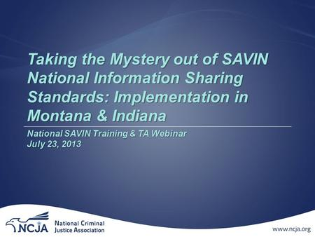 Taking the Mystery out of SAVIN National Information Sharing Standards: Implementation in Montana & Indiana National SAVIN Training & TA Webinar July 23,