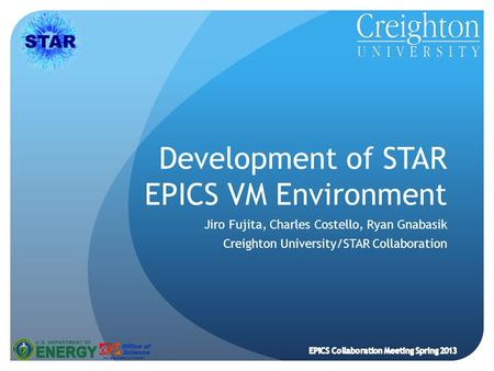 Development of STAR EPICS VM Environment Jiro Fujita, Charles Costello, Ryan Gnabasik Creighton University/STAR Collaboration EPICS Collaboration Meeting.