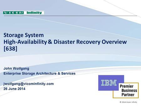 © 2014 Vicom Infinity Storage System High-Availability & Disaster Recovery Overview [638] John Wolfgang Enterprise Storage Architecture & Services