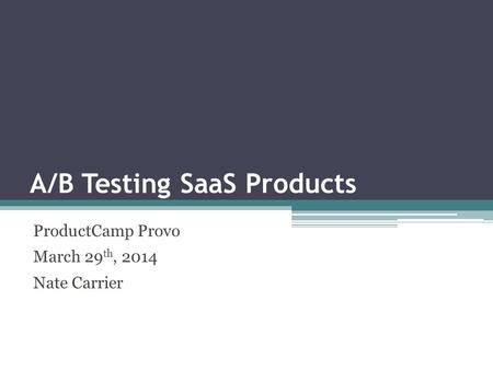 A/B Testing SaaS Products ProductCamp Provo March 29 th, 2014 Nate Carrier.