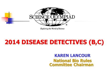 2014 DISEASE DETECTIVES (B,C) 2014 DISEASE DETECTIVES (B,C) KAREN LANCOUR National Bio Rules Committee Chairman.