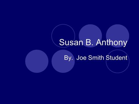 Susan B. Anthony By. Joe Smith Student. About her! Birthdate: Feb, 15 1820 Birthplace: Adams, Massachusetts Her education was normal. Most girls didn't.