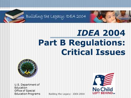 U.S. Department of Education Office of Special Education Programs Building the Legacy: IDEA 2004 IDEA 2004 Part B Regulations: Critical Issues.