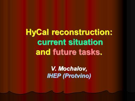 HyCal reconstruction: current situation current situation and future tasks. V. Mochalov, IHEP (Protvino)