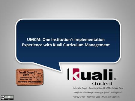 UMCM: One Institution's Implementation Experience with Kuali Curriculum Management Michelle Appel – Functional Lead | UMD, College Park Joseph Drasin –