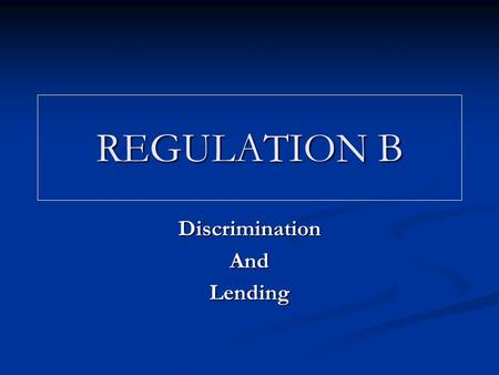 REGULATION B DiscriminationAndLending. Enacted in 1974 Enacted in 1974 Requires creditors to base lending decisions on neutral credit factors Requires.
