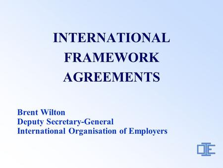 INTERNATIONAL FRAMEWORK AGREEMENTS Brent Wilton Deputy Secretary-General International Organisation of Employers.