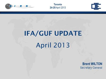 Toronto 24-25 April 2013 Brent WILTON Secretary-General IFA/GUF UPDATE April 2013.