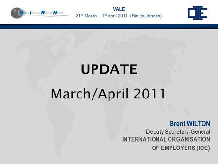 VALE 31 st March – 1 st April 2011 (Rio de Janeiro) Brent WILTON Deputy Secretary-General INTERNATIONAL ORGANISATION OF EMPLOYERS (IOE ) UPDATE March/April.