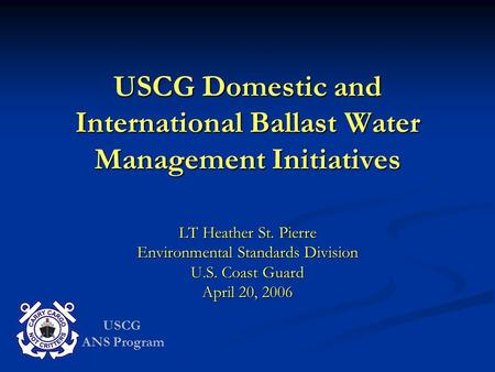 USCG ANS Program USCG Domestic and International Ballast Water Management Initiatives LT Heather St. Pierre Environmental Standards Division U.S. Coast.