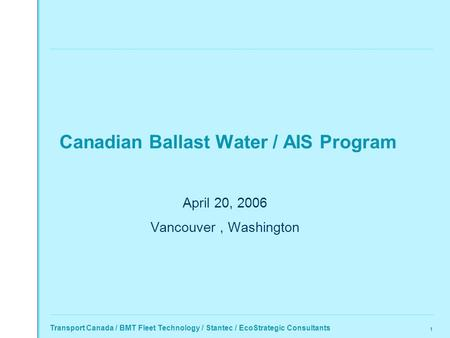 Transport Canada / BMT Fleet Technology / Stantec / EcoStrategic Consultants 1 Canadian Ballast Water / AIS Program April 20, 2006 Vancouver, Washington.