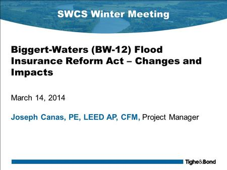 SWCS Winter Meeting Biggert-Waters (BW-12) Flood Insurance Reform Act – Changes and Impacts March 14, 2014 Joseph Canas, PE, LEED AP, CFM, Project Manager.