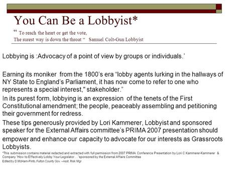 "You Can Be a Lobbyist* "" To reach the heart or get the vote, The surest way is down the throat "" Samuel Colt-Gun Lobbyist Lobbying is :Advocacy of a point."