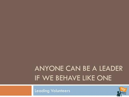 ANYONE CAN BE A LEADER IF WE BEHAVE LIKE ONE Leading Volunteers.
