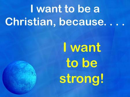 I want to be a Christian, because.... I want to be strong!