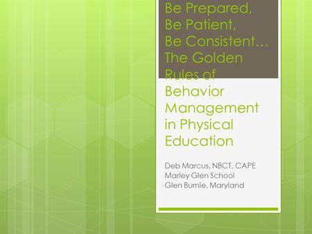 Be Prepared, Be Patient, Be Consistent… The Golden Rules of Behavior Management in Physical Education Deb Marcus, NBCT, CAPE Marley Glen School Glen Burnie,