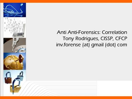 Anti Anti-Forensics: Correlation Tony Rodrigues, CISSP, CFCP inv.forense (at) gmail (dot) com.