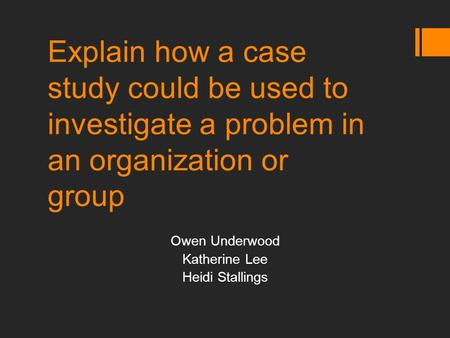 Explain how a case study could be used to investigate a problem in an organization or group Owen Underwood Katherine Lee Heidi Stallings.