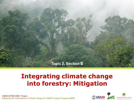 USAID-CIFOR-ICRAF Project Assessing the Implications of Climate Change for USAID Forestry Programs (2009) 1 Integrating climate change into forestry: Mitigation.