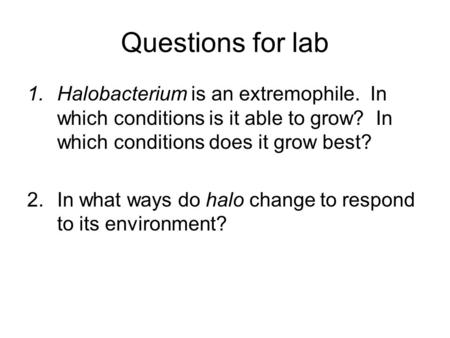 Questions for lab 1.Halobacterium is an extremophile. In which conditions is it able to grow? In which conditions does it grow best? 2.In what ways do.